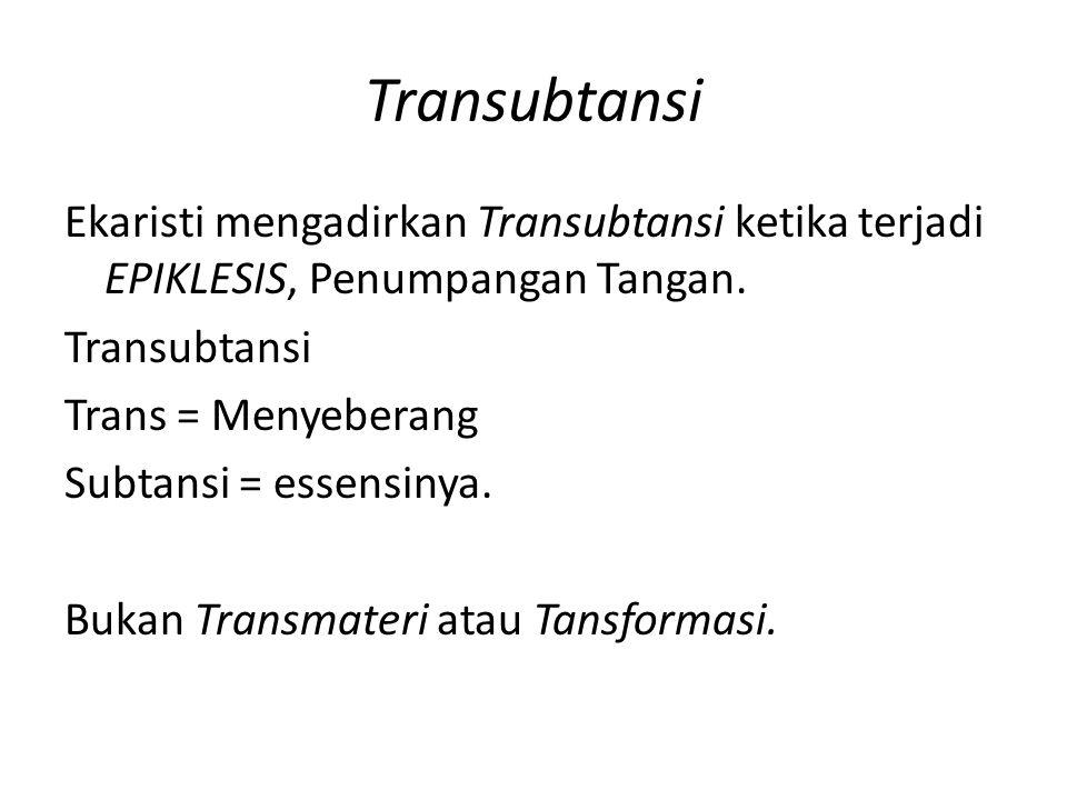 Transubtansi Ekaristi mengadirkan Transubtansi ketika terjadi EPIKLESIS, Penumpangan Tangan. Transubtansi Trans = Menyeberang Subtansi = essensinya. B