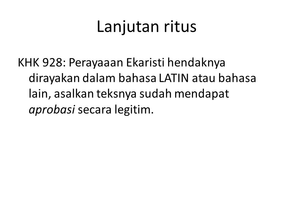 Lanjutan ritus KHK 928: Perayaaan Ekaristi hendaknya dirayakan dalam bahasa LATIN atau bahasa lain, asalkan teksnya sudah mendapat aprobasi secara legitim.