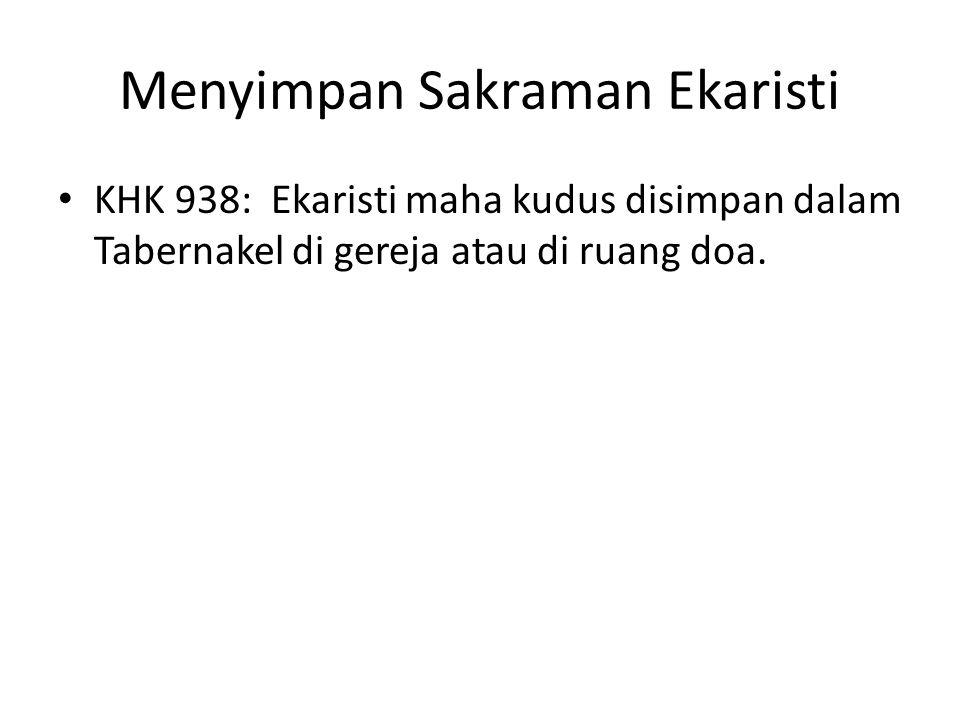 Menyimpan Sakraman Ekaristi KHK 938: Ekaristi maha kudus disimpan dalam Tabernakel di gereja atau di ruang doa.