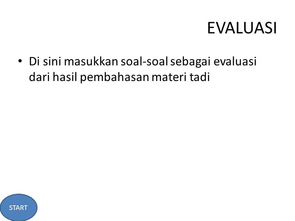EVALUASI Di sini masukkan soal-soal sebagai evaluasi dari hasil pembahasan materi tadi START