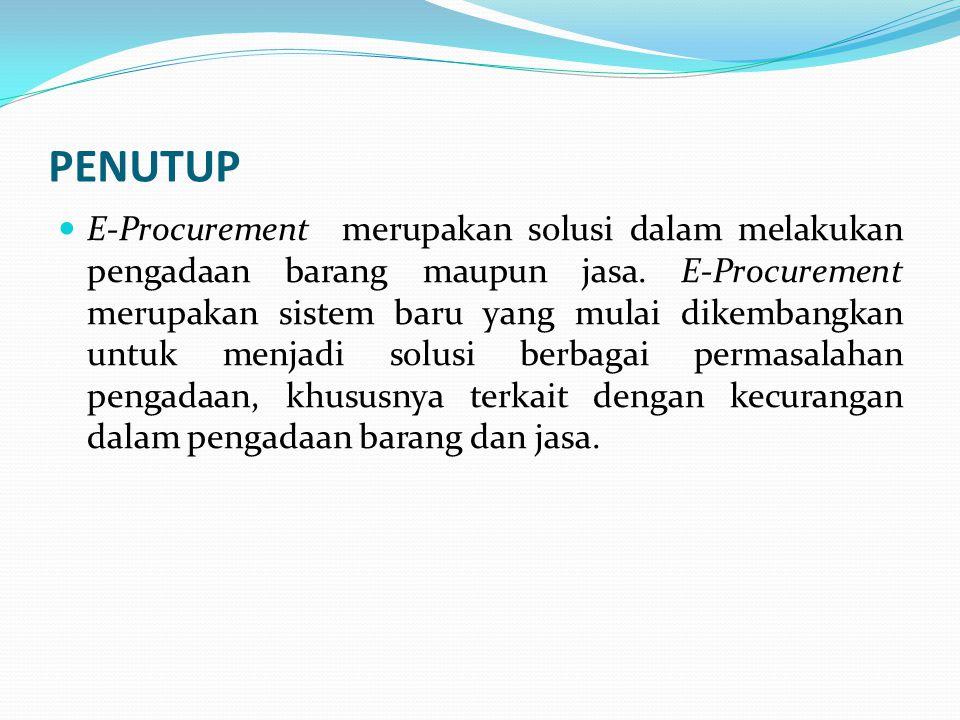 PENUTUP E-Procurement merupakan solusi dalam melakukan pengadaan barang maupun jasa. E-Procurement merupakan sistem baru yang mulai dikembangkan untuk