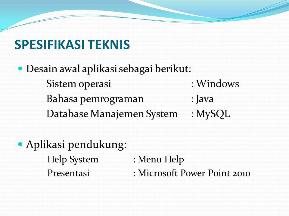 SPESIFIKASI TEKNIS Desain awal aplikasi sebagai berikut: Sistem operasi: Windows Bahasa pemrograman: Java Database Manajemen System: MySQL Aplikasi pe