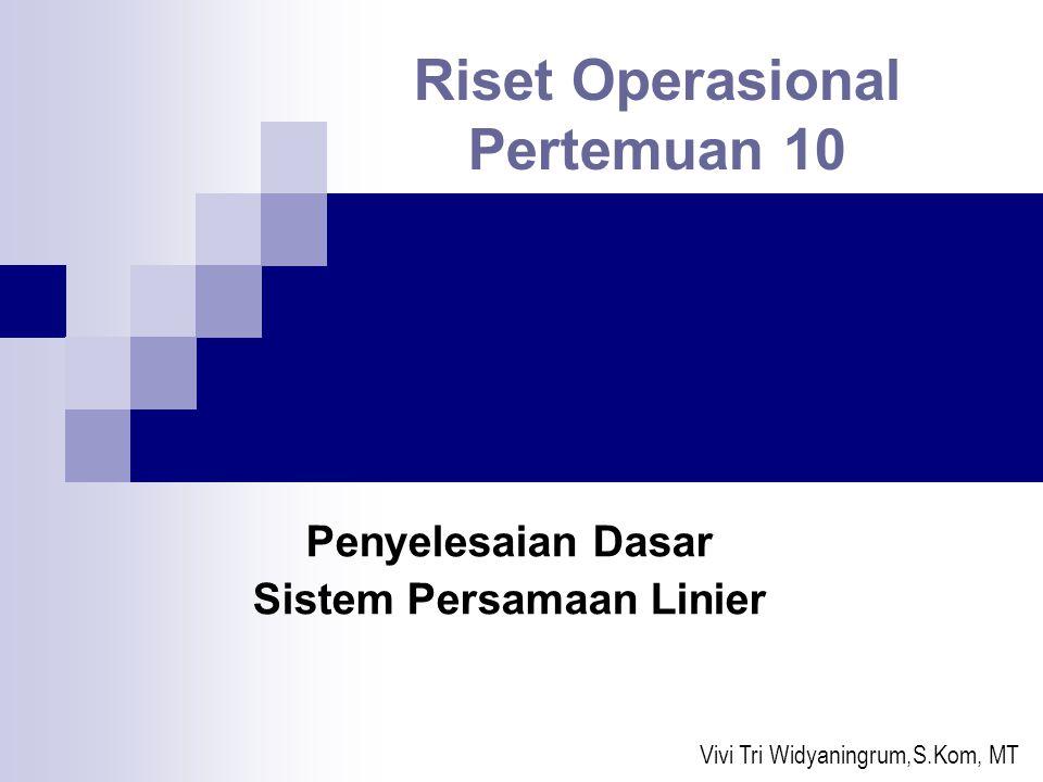 Penyelesaian Dasar Sistem Persamaan Linier Riset Operasional Pertemuan 10 Vivi Tri Widyaningrum,S.Kom, MT