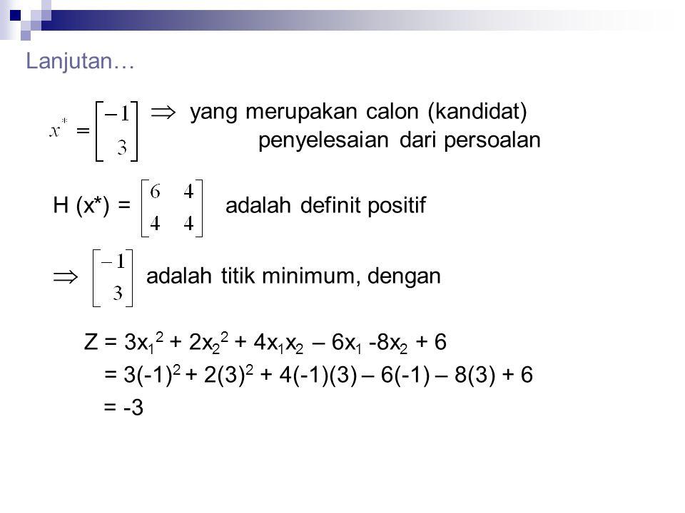 Lanjutan…  yang merupakan calon (kandidat) penyelesaian dari persoalan H (x*) = adalah definit positif  adalah titik minimum, dengan Z = 3x 1 2 + 2x