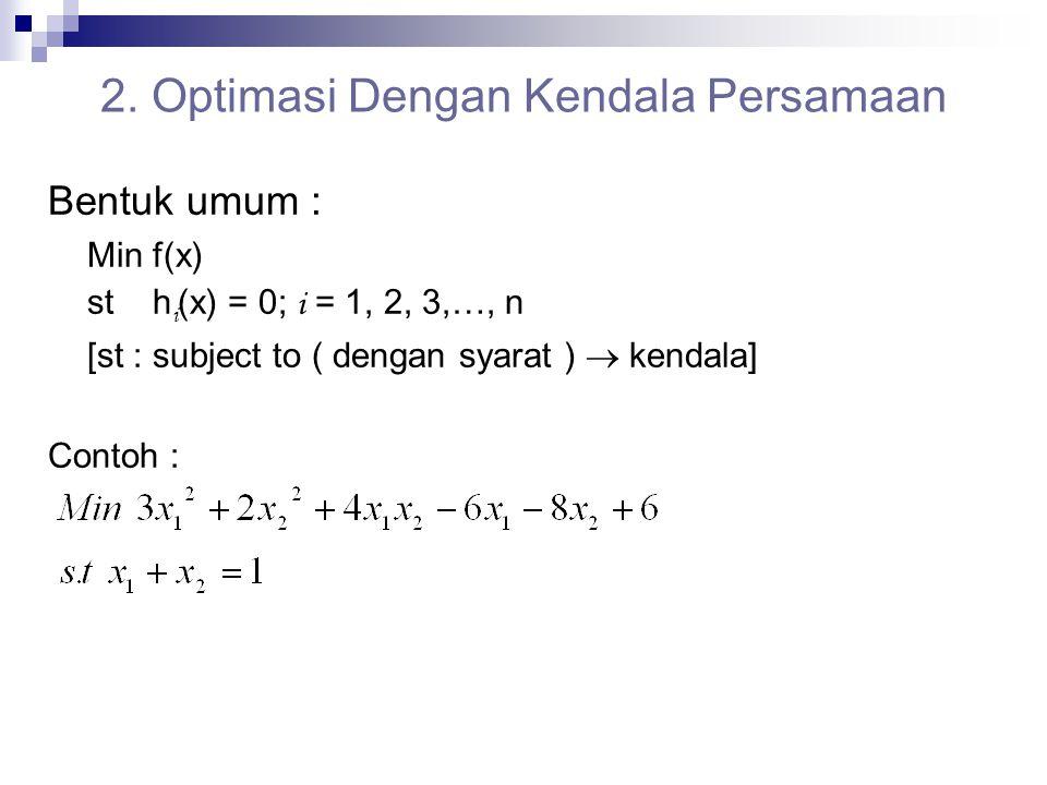 2. Optimasi Dengan Kendala Persamaan Bentuk umum : Min f(x) st h i (x) = 0; i = 1, 2, 3,…, n [st : subject to ( dengan syarat )  kendala] Contoh :