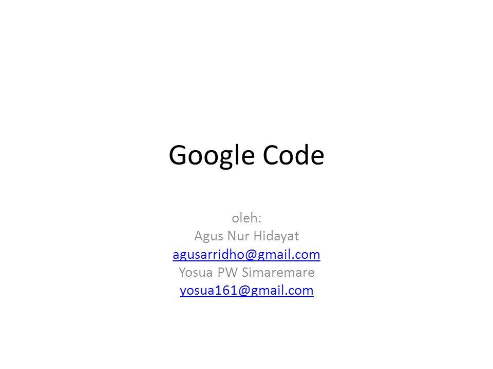 Google Code oleh: Agus Nur Hidayat agusarridho@gmail.com Yosua PW Simaremare yosua161@gmail.com