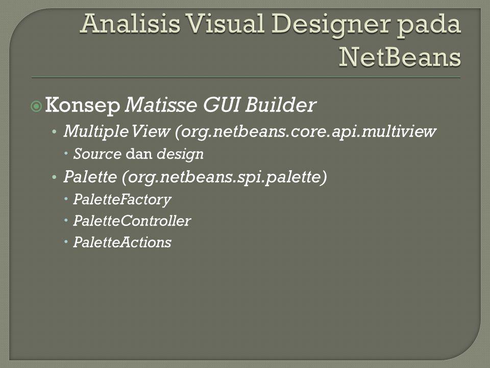  Konsep Matisse GUI Builder Multiple View (org.netbeans.core.api.multiview  Source dan design Palette (org.netbeans.spi.palette)  PaletteFactory  PaletteController  PaletteActions