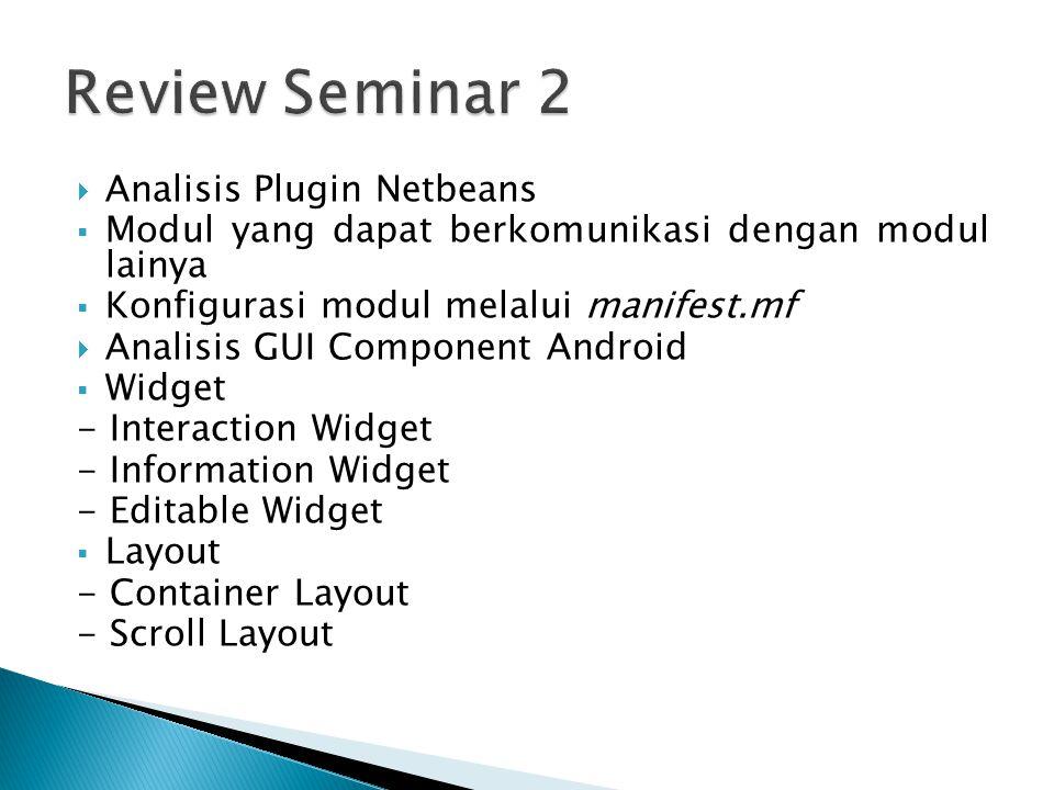  Analisis Plugin Netbeans  Modul yang dapat berkomunikasi dengan modul lainya  Konfigurasi modul melalui manifest.mf  Analisis GUI Component Android  Widget - Interaction Widget - Information Widget - Editable Widget  Layout - Container Layout - Scroll Layout