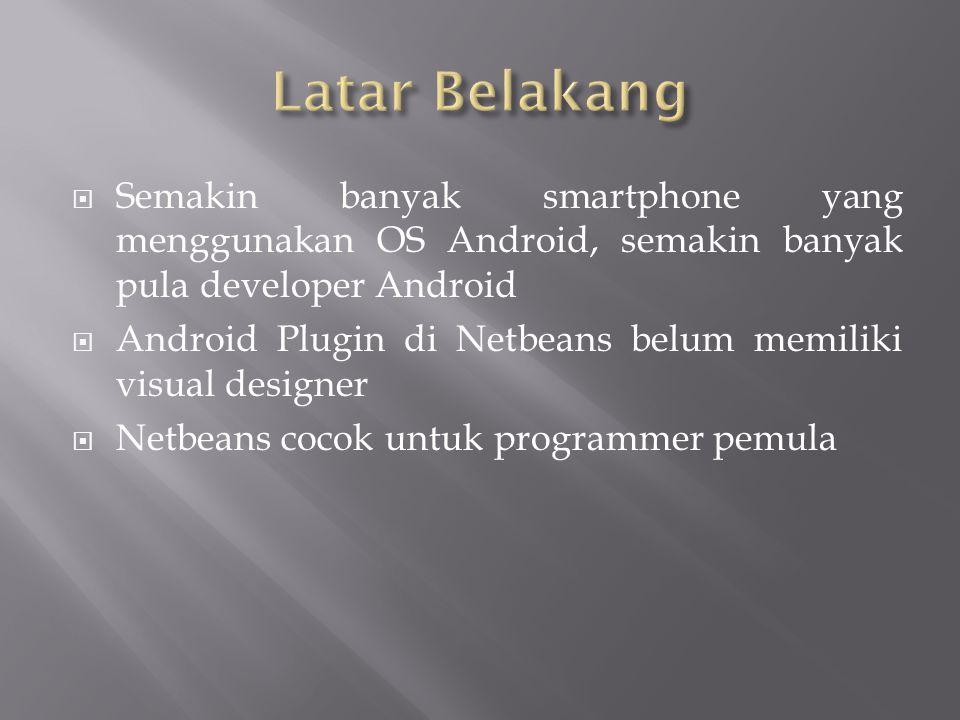  Semakin banyak smartphone yang menggunakan OS Android, semakin banyak pula developer Android  Android Plugin di Netbeans belum memiliki visual designer  Netbeans cocok untuk programmer pemula