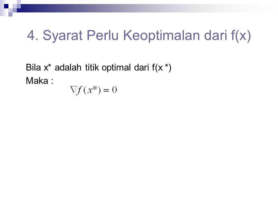 4. Syarat Perlu Keoptimalan dari f(x) Bila x* adalah titik optimal dari f(x *) Maka :