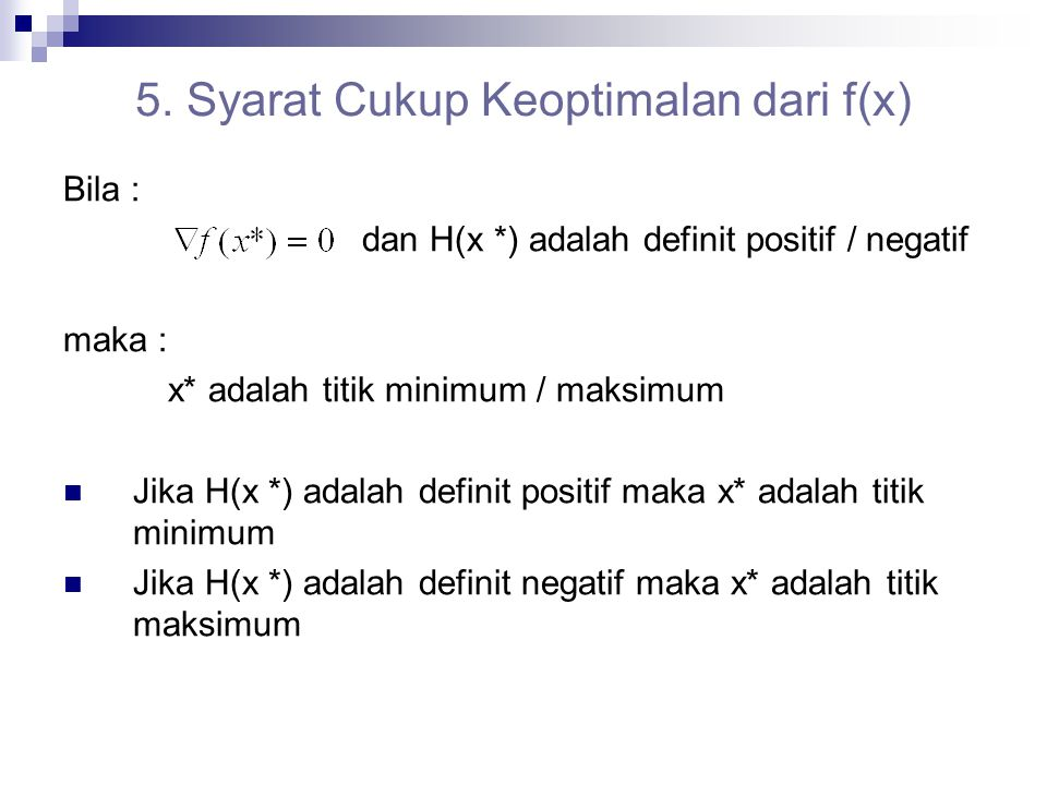5. Syarat Cukup Keoptimalan dari f(x) Bila : dan H(x *) adalah definit positif / negatif maka : x* adalah titik minimum / maksimum Jika H(x *) adalah