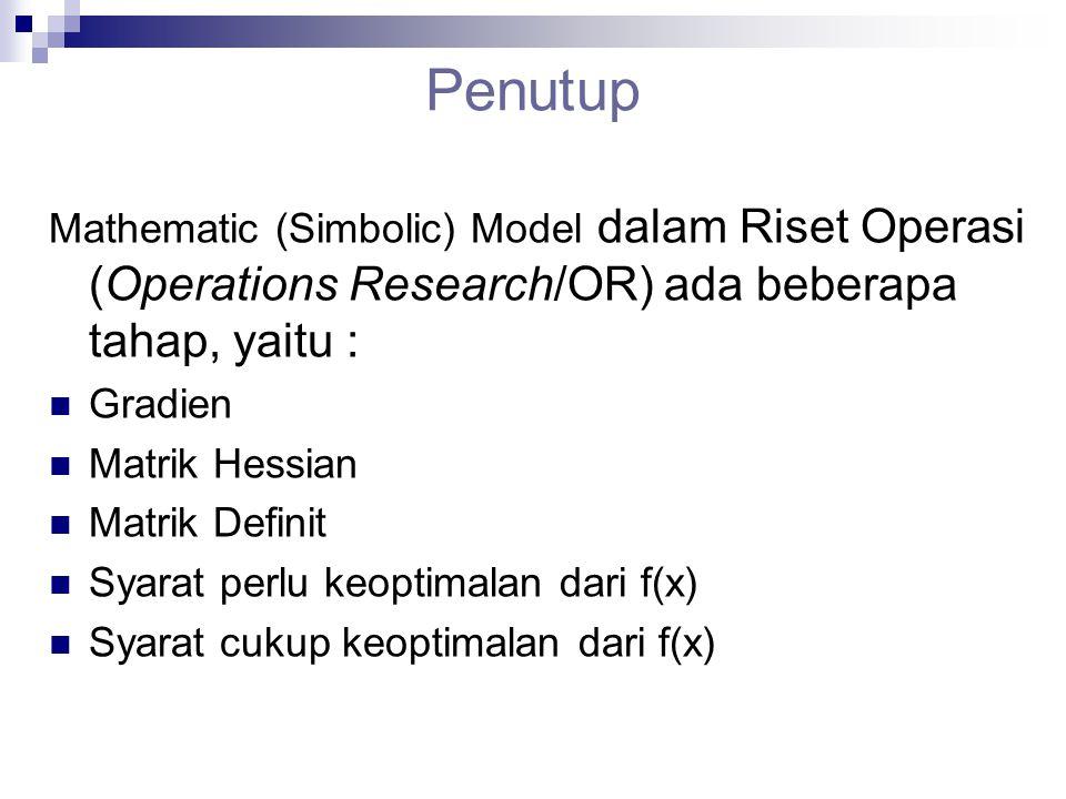 Penutup Mathematic (Simbolic) Model dalam Riset Operasi (Operations Research/OR) ada beberapa tahap, yaitu : Gradien Matrik Hessian Matrik Definit Sya