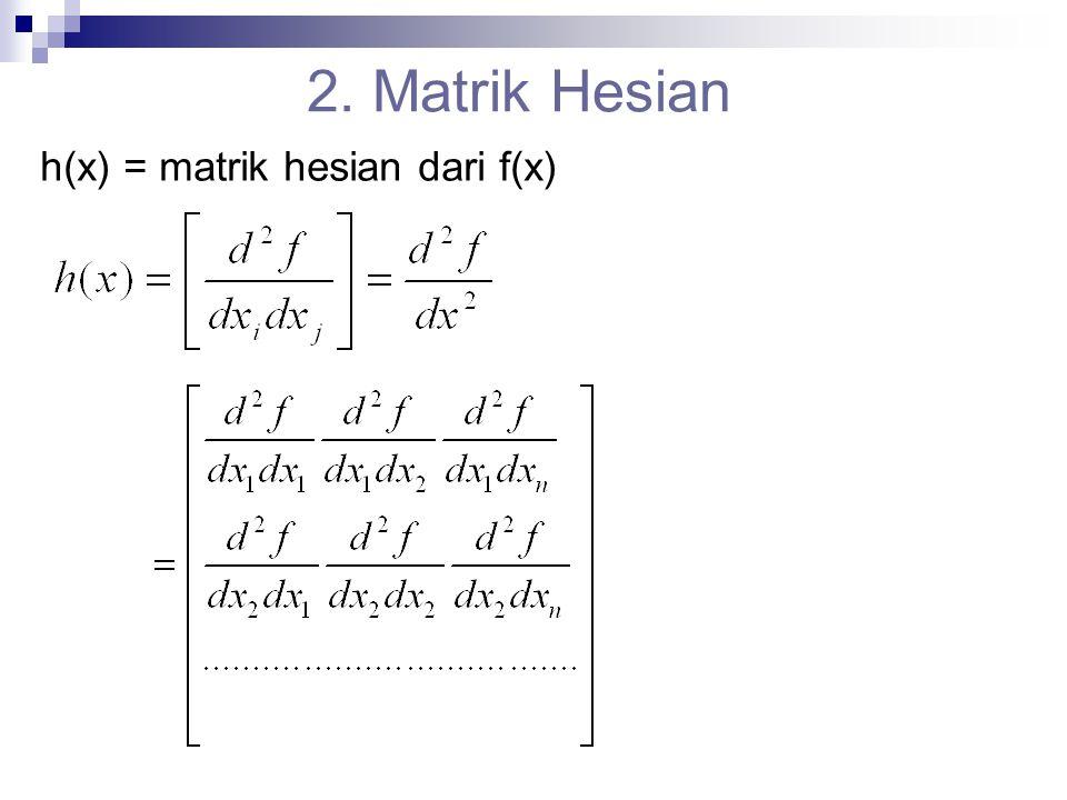 Catatan untuk mencari matriks hesian dari f(x) Diturunkan 2 kali terhadap baris dan kolomnya Jika sudah ditemukan gradiennya maka tinggal menurunkan terhadap kolom Lanjutan…