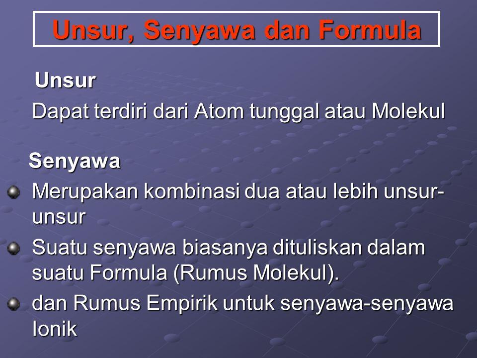 Unsur, Senyawa dan Formula Unsur Unsur Dapat terdiri dari Atom tunggal atau Molekul Senyawa Senyawa Merupakan kombinasi dua atau lebih unsur- unsur Suatu senyawa biasanya dituliskan dalam suatu Formula (Rumus Molekul).