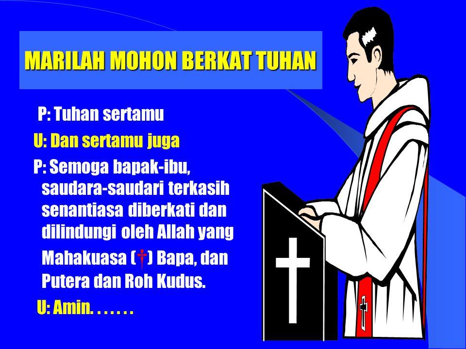 MARILAH MOHON BERKAT TUHAN P: Tuhan sertamu U: Dan sertamu juga P: Semoga bapak-ibu, saudara-saudari terkasih senantiasa diberkati dan dilindungi oleh