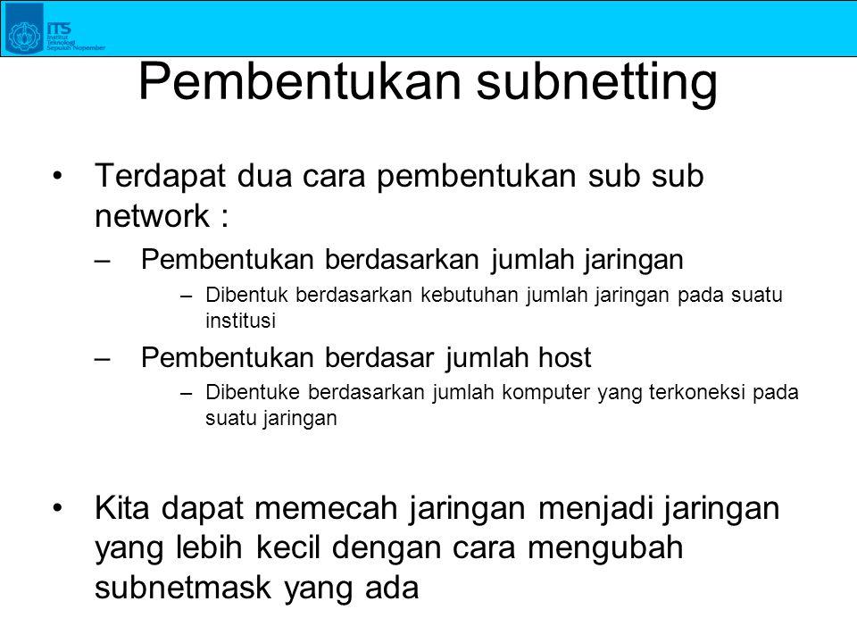 Pembentukan subnetting Terdapat dua cara pembentukan sub sub network : –Pembentukan berdasarkan jumlah jaringan –Dibentuk berdasarkan kebutuhan jumlah