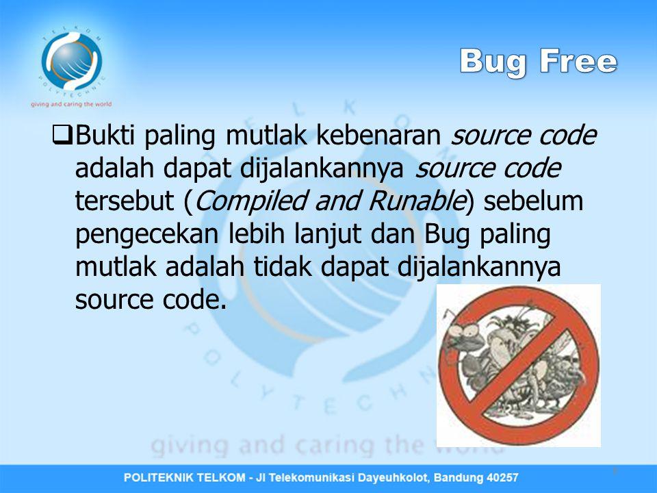  Bukti paling mutlak kebenaran source code adalah dapat dijalankannya source code tersebut (Compiled and Runable) sebelum pengecekan lebih lanjut dan Bug paling mutlak adalah tidak dapat dijalankannya source code.