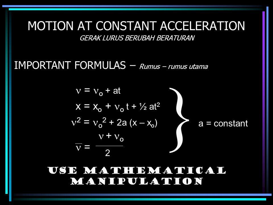 MOTION AT CONSTANT ACCELERATION GERAK LURUS BERUBAH BERATURAN IMPORTANT FORMULAS – Rumus – rumus utama = o + at x = x o + o t + ½ at 2 + o 2 = o 2 + 2a (x – x o ) = 2 a = constant  Use mathematical manipulation