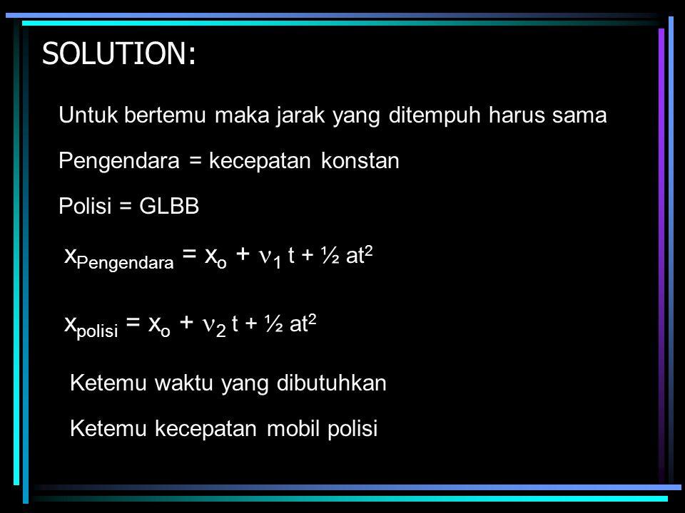 SOLUTION: Untuk bertemu maka jarak yang ditempuh harus sama Pengendara = kecepatan konstan Polisi = GLBB x Pengendara = x o + 1 t + ½ at 2 x polisi = x o + 2 t + ½ at 2 Ketemu waktu yang dibutuhkan Ketemu kecepatan mobil polisi