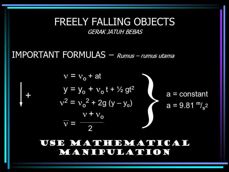 FREELY FALLING OBJECTS GERAK JATUH BEBAS IMPORTANT FORMULAS – Rumus – rumus utama = o + at y = y o + o t + ½ gt 2 + o 2 = o 2 + 2g (y – y o ) = 2 a = constant  Use mathematical manipulation a = 9.81 m / s 2 +