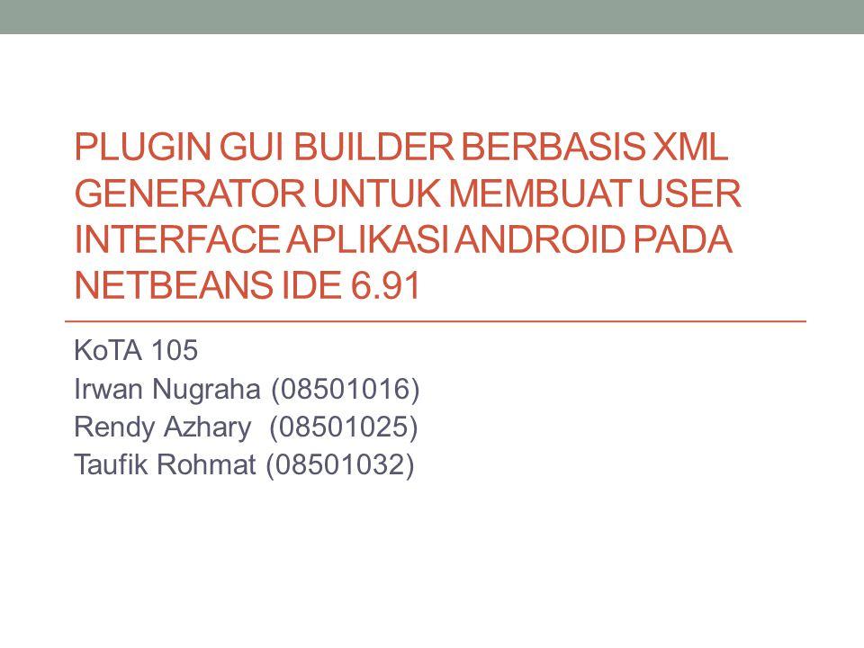 PLUGIN GUI BUILDER BERBASIS XML GENERATOR UNTUK MEMBUAT USER INTERFACE APLIKASI ANDROID PADA NETBEANS IDE 6.91 KoTA 105 Irwan Nugraha (08501016) Rendy Azhary (08501025) Taufik Rohmat (08501032)