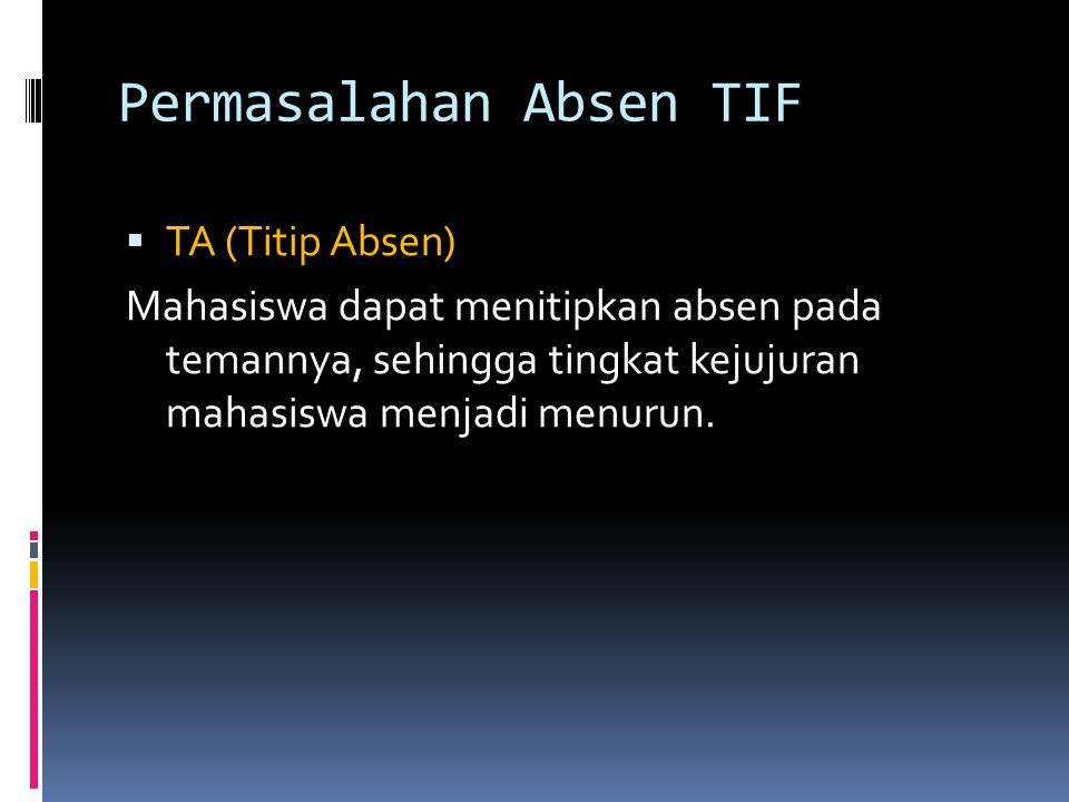 Permasalahan Absen TIF  TA (Titip Absen) Mahasiswa dapat menitipkan absen pada temannya, sehingga tingkat kejujuran mahasiswa menjadi menurun.