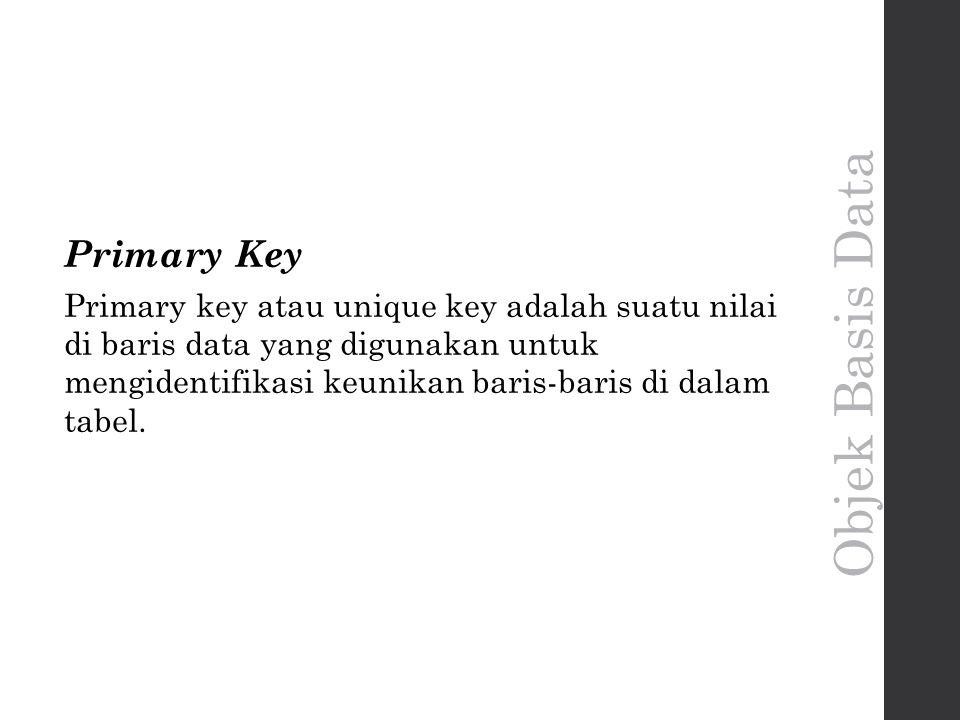 Objek Basis Data Primary Key Primary key atau unique key adalah suatu nilai di baris data yang digunakan untuk mengidentifikasi keunikan baris-baris di dalam tabel.