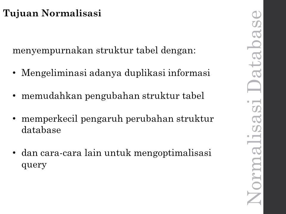 Normalisasi Database Tujuan Normalisasi menyempurnakan struktur tabel dengan: Mengeliminasi adanya duplikasi informasi memudahkan pengubahan struktur tabel memperkecil pengaruh perubahan struktur database dan cara-cara lain untuk mengoptimalisasi query