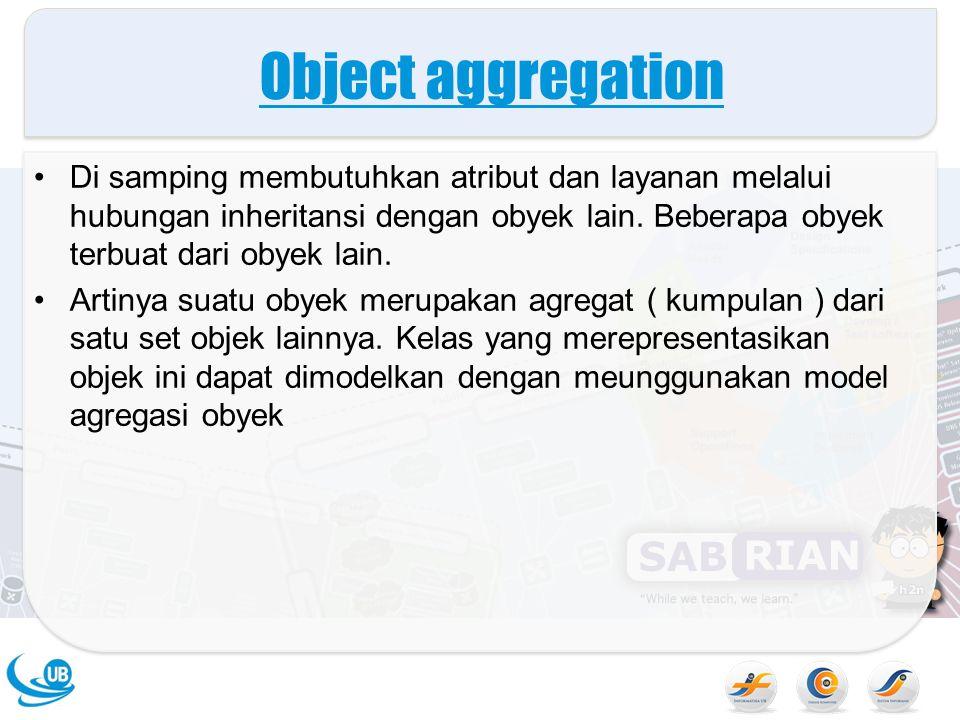 Object aggregation Di samping membutuhkan atribut dan layanan melalui hubungan inheritansi dengan obyek lain. Beberapa obyek terbuat dari obyek lain.