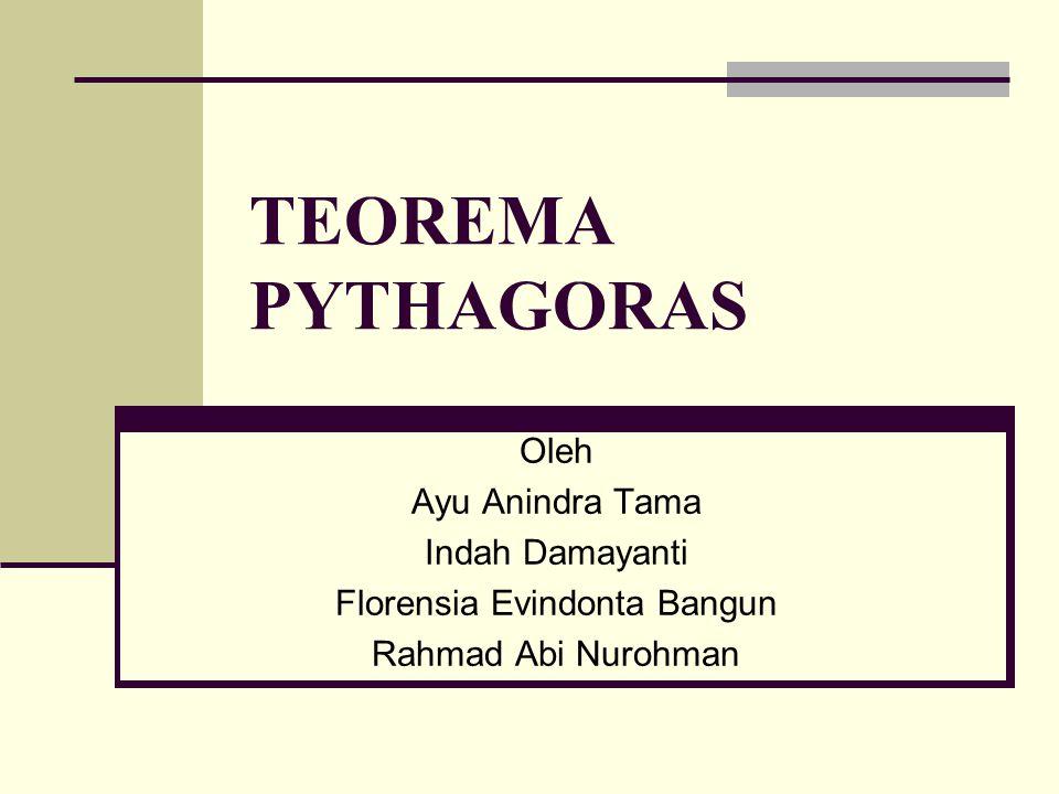TEOREMA PYTHAGORAS Oleh Ayu Anindra Tama Indah Damayanti Florensia Evindonta Bangun Rahmad Abi Nurohman