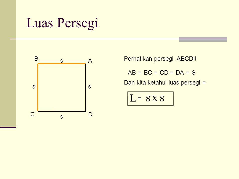 Luas Persegi A B DC Perhatikan persegi ABCD!! ABBCCDDAS==== s ss s Dan kita ketahui luas persegi = sxs L =