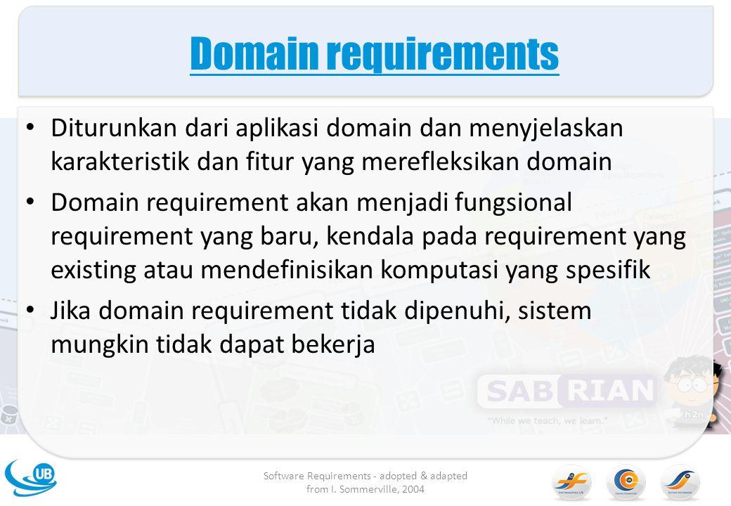 Domain requirements Diturunkan dari aplikasi domain dan menyjelaskan karakteristik dan fitur yang merefleksikan domain Domain requirement akan menjadi