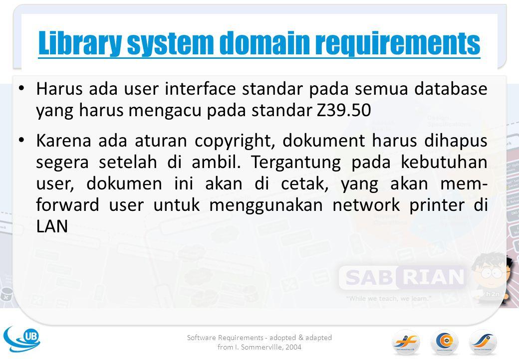 Library system domain requirements Harus ada user interface standar pada semua database yang harus mengacu pada standar Z39.50 Karena ada aturan copyr