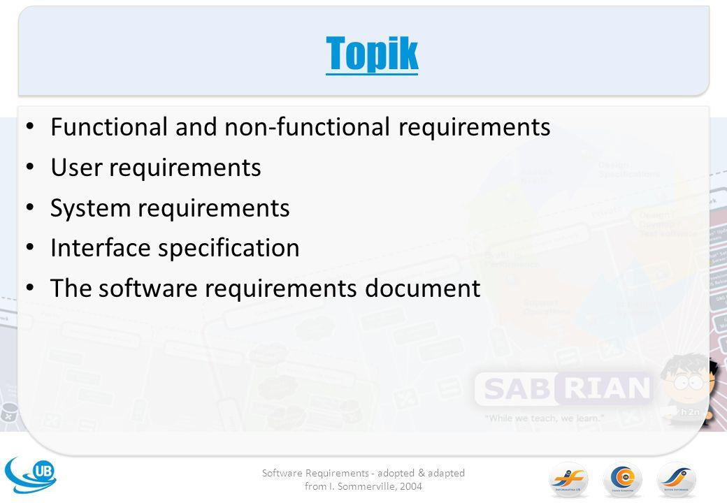 Rekayasa Kebutuhan Proses memberikan layanan mengenai apa yang dibutuhkan customer dari sebuah sistem dan semua kendalanya ketika dioperasikan dan dikembangkan Kebutuhan adalah deskripsi dari layanan sistem dan kendalanya yang dihasilkan selama proses rekayasa kebutuhan Software Requirements - adopted & adapted from I.