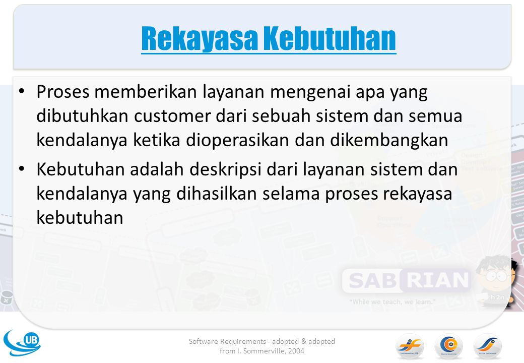 System requirements Spesifikasi yang lebih detail dari fungsi dan layanan sistem, juga hambatan dari user requirement Dimaksudkan untuk menjadi dasar desain sistem Mungkin Tergabung dalam kontrak Sistem requirement mungkin dapat di ilustrasikan menggunakan sistem model Software Requirements - adopted & adapted from I.