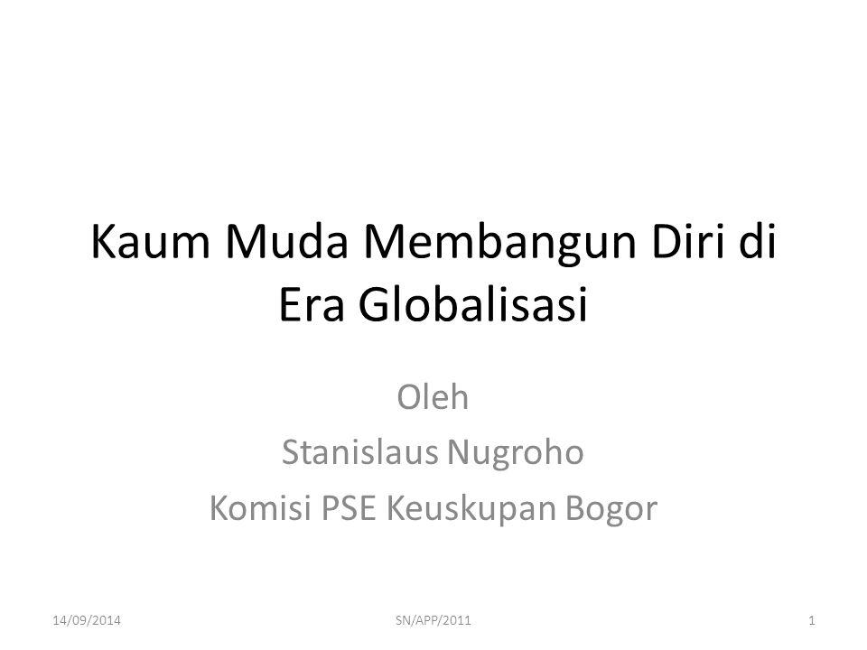 Kaum Muda Membangun Diri di Era Globalisasi Oleh Stanislaus Nugroho Komisi PSE Keuskupan Bogor 14/09/20141SN/APP/2011