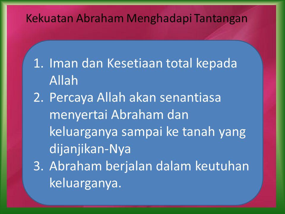 Kekuatan Abraham Menghadapi Tantangan 1.Iman dan Kesetiaan total kepada Allah 2.Percaya Allah akan senantiasa menyertai Abraham dan keluarganya sampai