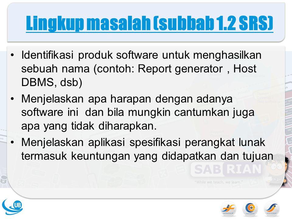 Lingkup masalah (subbab 1.2 SRS) Identifikasi produk software untuk menghasilkan sebuah nama (contoh: Report generator, Host DBMS, dsb) Menjelaskan apa harapan dengan adanya software ini dan bila mungkin cantumkan juga apa yang tidak diharapkan.