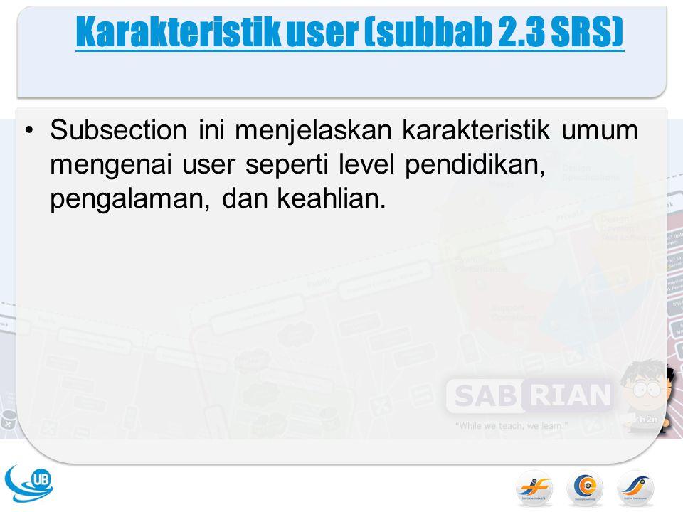 Karakteristik user (subbab 2.3 SRS) Subsection ini menjelaskan karakteristik umum mengenai user seperti level pendidikan, pengalaman, dan keahlian.