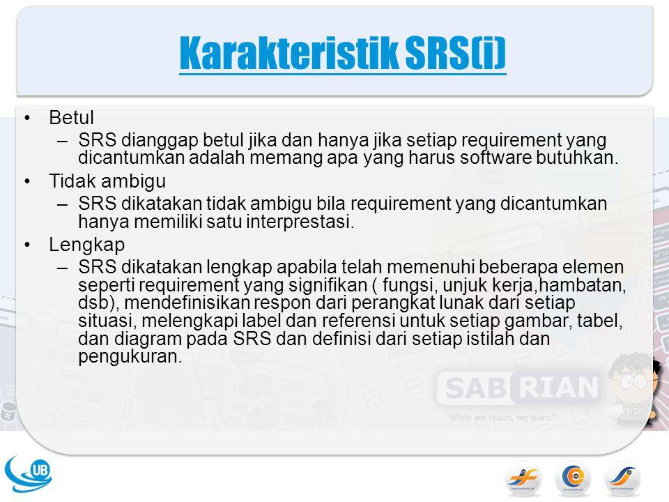Karakteristik SRS(i) Betul –SRS dianggap betul jika dan hanya jika setiap requirement yang dicantumkan adalah memang apa yang harus software butuhkan.