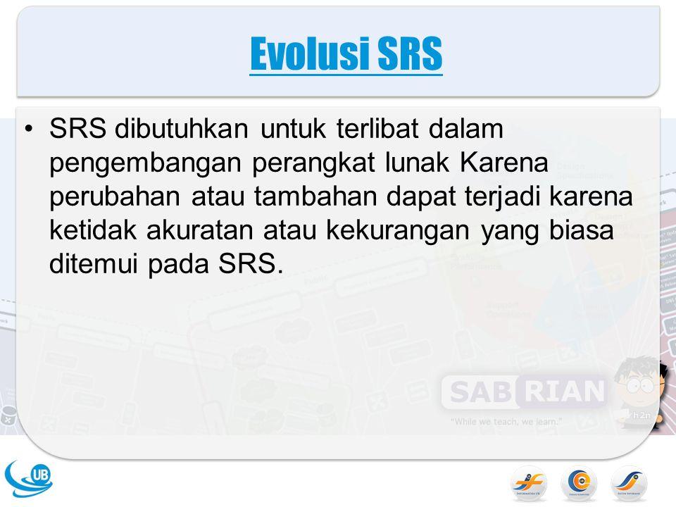 Evolusi SRS SRS dibutuhkan untuk terlibat dalam pengembangan perangkat lunak Karena perubahan atau tambahan dapat terjadi karena ketidak akuratan atau kekurangan yang biasa ditemui pada SRS.
