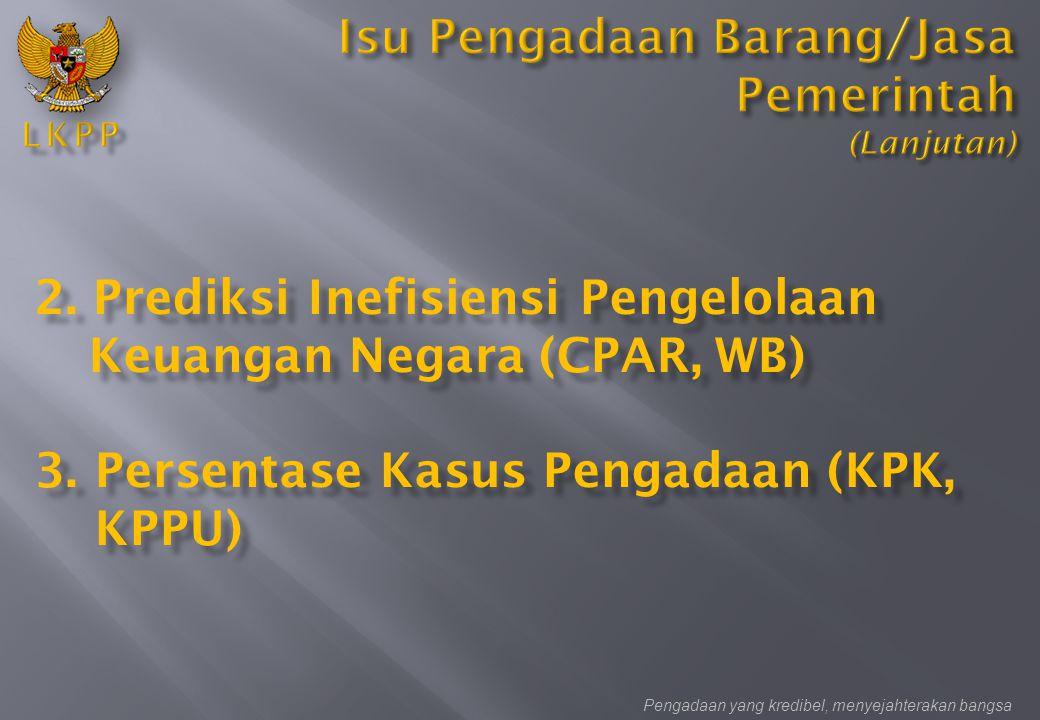 2. Prediksi Inefisiensi Pengelolaan Keuangan Negara (CPAR, WB) 3.Persentase Kasus Pengadaan (KPK, KPPU) Pengadaan yang kredibel, menyejahterakan bangs
