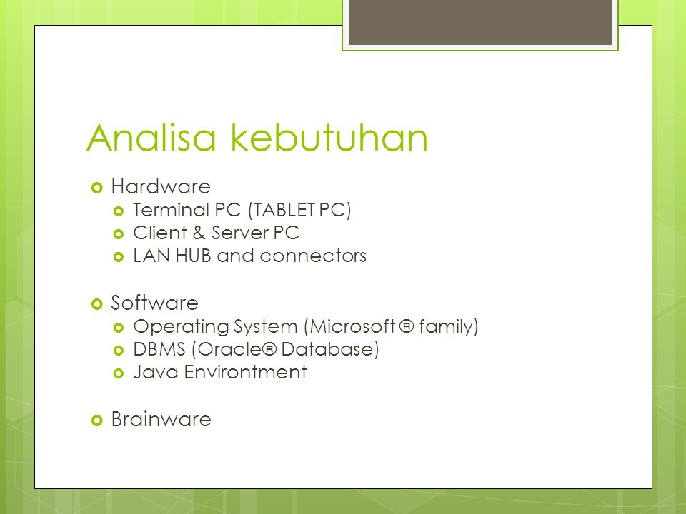 Analisa kebutuhan  Hardware  Terminal PC (TABLET PC)  Client & Server PC  LAN HUB and connectors  Software  Operating System (Microsoft ® family