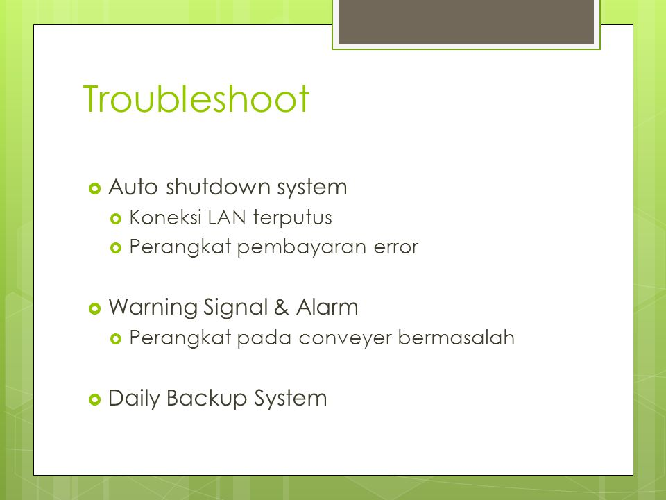 Troubleshoot  Auto shutdown system  Koneksi LAN terputus  Perangkat pembayaran error  Warning Signal & Alarm  Perangkat pada conveyer bermasalah  Daily Backup System