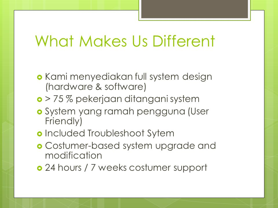 What Makes Us Different  Kami menyediakan full system design (hardware & software)  > 75 % pekerjaan ditangani system  System yang ramah pengguna (User Friendly)  Included Troubleshoot Sytem  Costumer-based system upgrade and modification  24 hours / 7 weeks costumer support