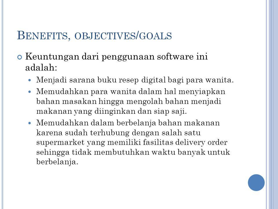 B ENEFITS, OBJECTIVES / GOALS Keuntungan dari penggunaan software ini adalah: Menjadi sarana buku resep digital bagi para wanita.