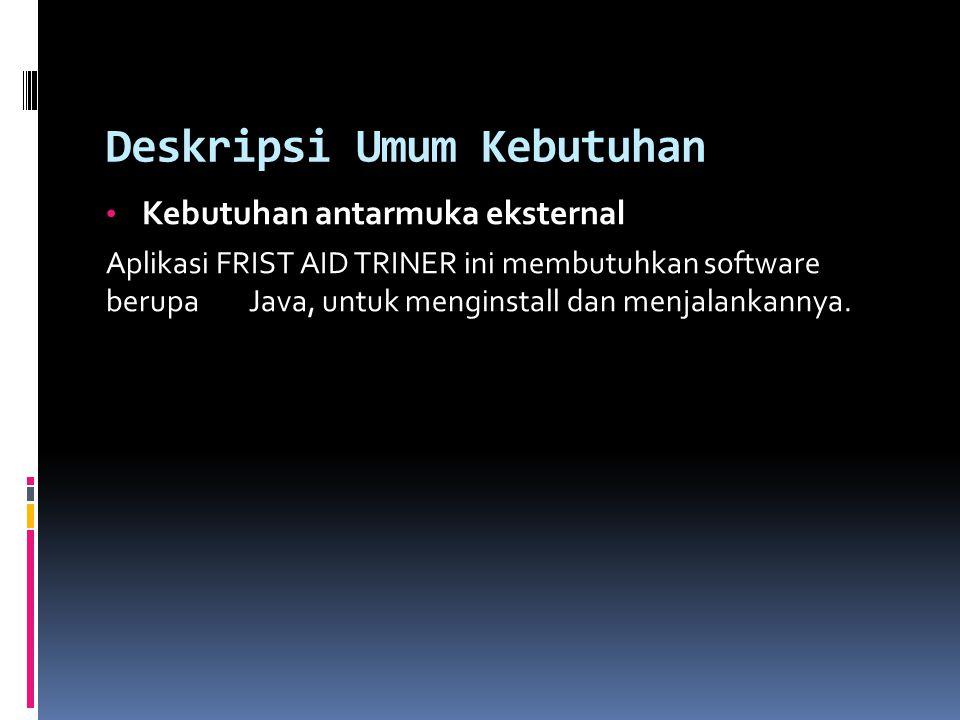 Deskripsi Umum Kebutuhan Kebutuhan antarmuka eksternal Aplikasi FRIST AID TRINER ini membutuhkan software berupa Java, untuk menginstall dan menjalankannya.