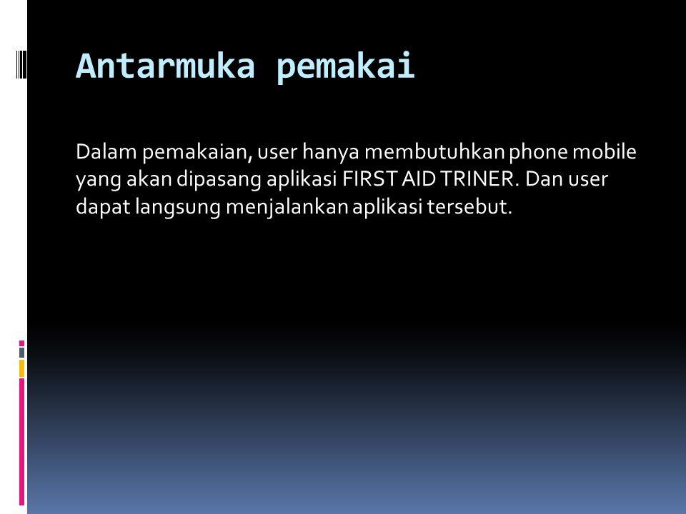 Antarmuka pemakai Dalam pemakaian, user hanya membutuhkan phone mobile yang akan dipasang aplikasi FIRST AID TRINER.