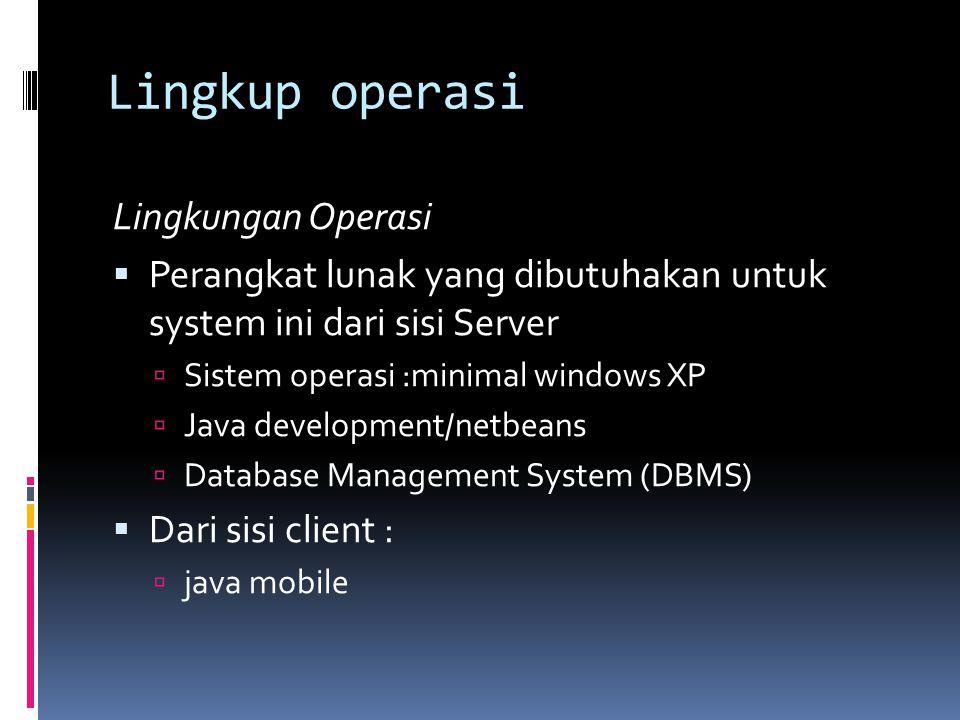 Lingkup operasi Lingkungan Operasi  Perangkat lunak yang dibutuhakan untuk system ini dari sisi Server  Sistem operasi :minimal windows XP  Java development/netbeans  Database Management System (DBMS)  Dari sisi client :  java mobile