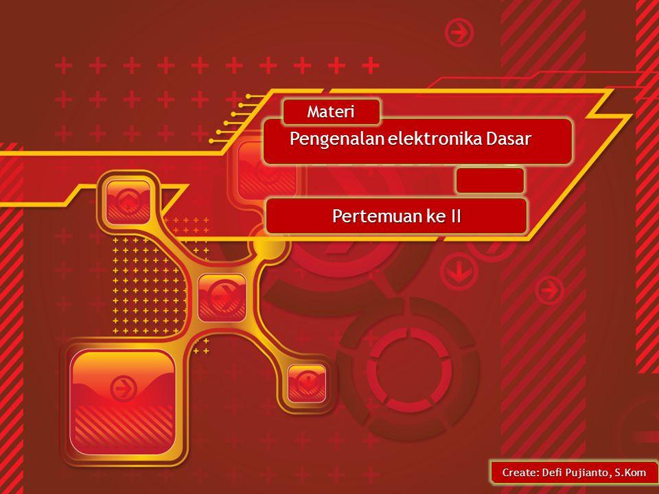 Create: Defi Pujianto, S.Kom Pengenalan elektronika Dasar Pertemuan ke II Materi